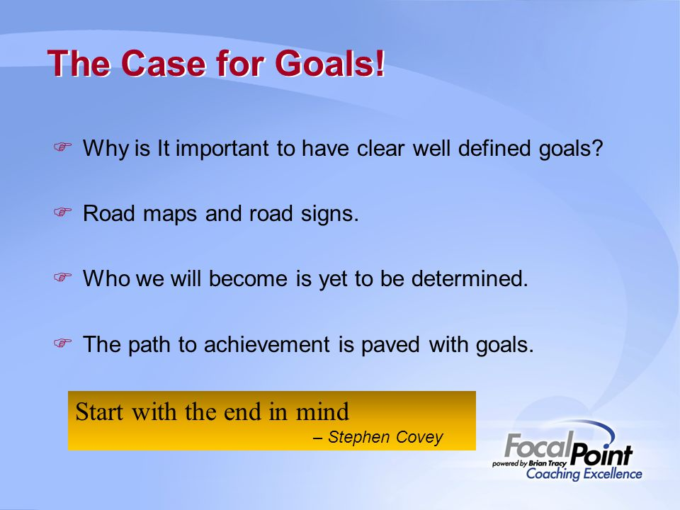 The Case for Goals!  Why is It important to have clear well defined goals?  Road maps and road signs.  Who we will become is yet to be determined.