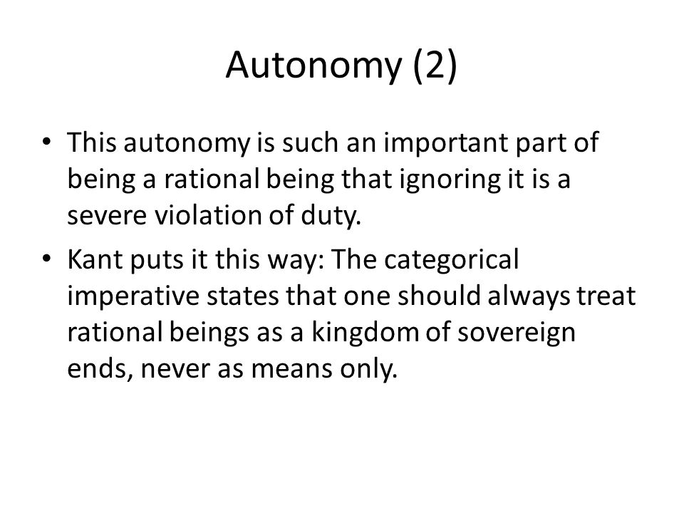 Autonomy (2) This autonomy is such an important part of being a rational being that ignoring it is a severe violation of duty. Kant puts it this way: