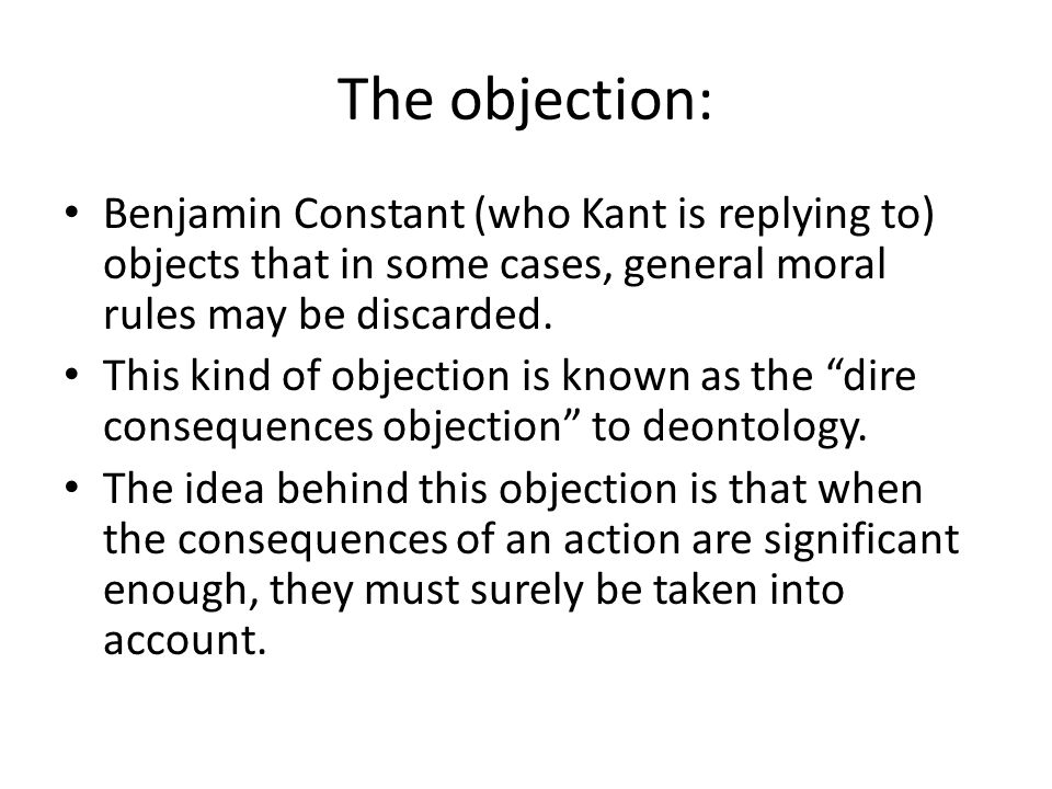 The objection: Benjamin Constant (who Kant is replying to) objects that in some cases, general moral rules may be discarded. This kind of objection is