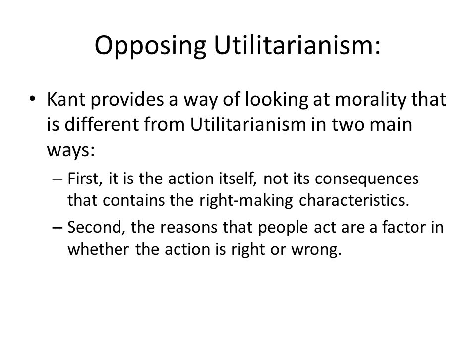 Opposing Utilitarianism: Kant provides a way of looking at morality that is different from Utilitarianism in two main ways: – First, it is the action