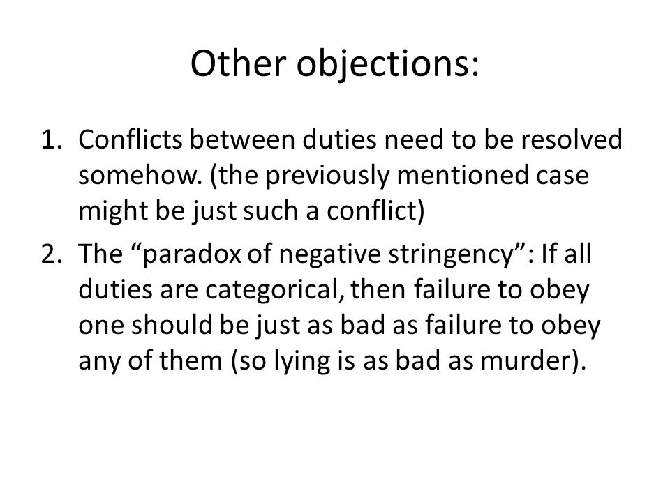 "Other objections: 1.Conflicts between duties need to be resolved somehow. (the previously mentioned case might be just such a conflict) 2.The ""paradox"