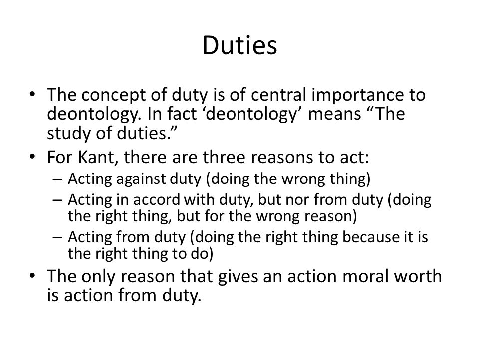 "Duties The concept of duty is of central importance to deontology. In fact 'deontology' means ""The study of duties."" For Kant, there are three reasons"