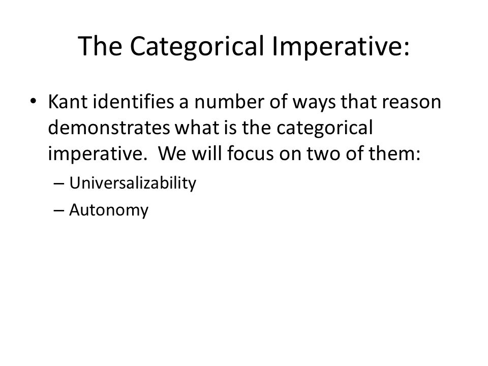 The Categorical Imperative: Kant identifies a number of ways that reason demonstrates what is the categorical imperative. We will focus on two of them