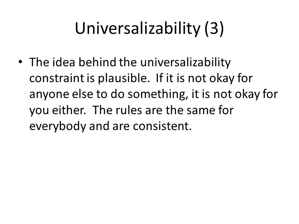 Universalizability (3) The idea behind the universalizability constraint is plausible. If it is not okay for anyone else to do something, it is not ok
