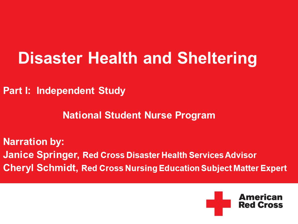 Disaster Health and Sheltering Part I: Independent Study National Student Nurse Program Narration by: Janice Springer, Red Cross Disaster Health Services Advisor Cheryl Schmidt, Red Cross Nursing Education Subject Matter Expert