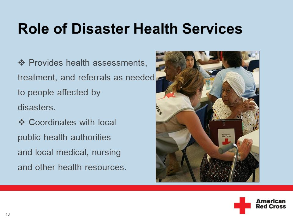 Role of Disaster Health Services  Provides health assessments, treatment, and referrals as needed to people affected by disasters.