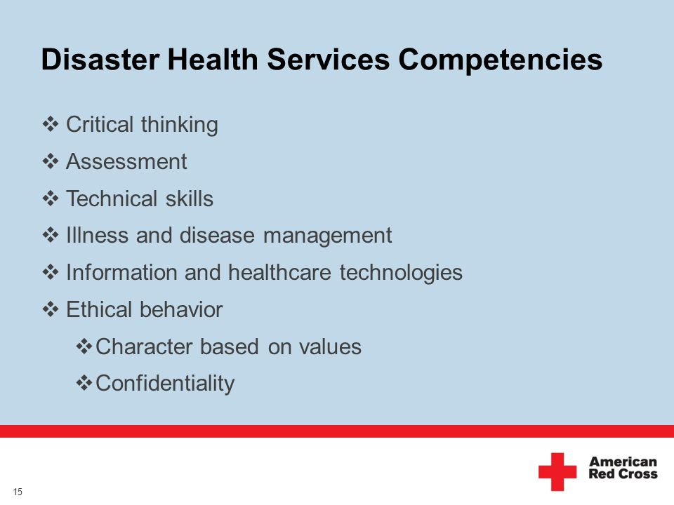 Disaster Health Services Competencies 15  Critical thinking  Assessment  Technical skills  Illness and disease management  Information and healthcare technologies  Ethical behavior  Character based on values  Confidentiality