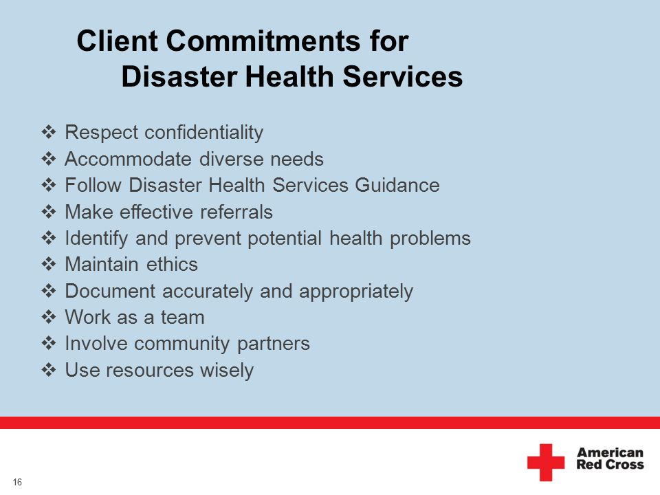 Client Commitments for Disaster Health Services 16  Respect confidentiality  Accommodate diverse needs  Follow Disaster Health Services Guidance  Make effective referrals  Identify and prevent potential health problems  Maintain ethics  Document accurately and appropriately  Work as a team  Involve community partners  Use resources wisely