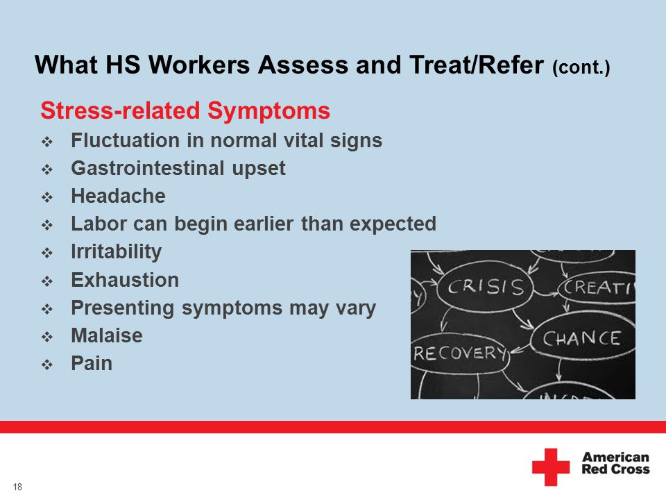 What HS Workers Assess and Treat/Refer (cont.) Stress-related Symptoms  Fluctuation in normal vital signs  Gastrointestinal upset  Headache  Labor can begin earlier than expected  Irritability  Exhaustion  Presenting symptoms may vary  Malaise  Pain 18