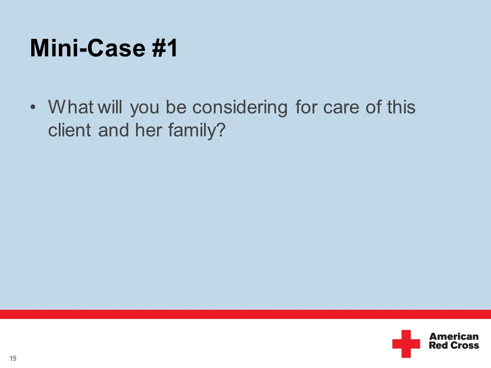 Mini-Case #1 What will you be considering for care of this client and her family? 19
