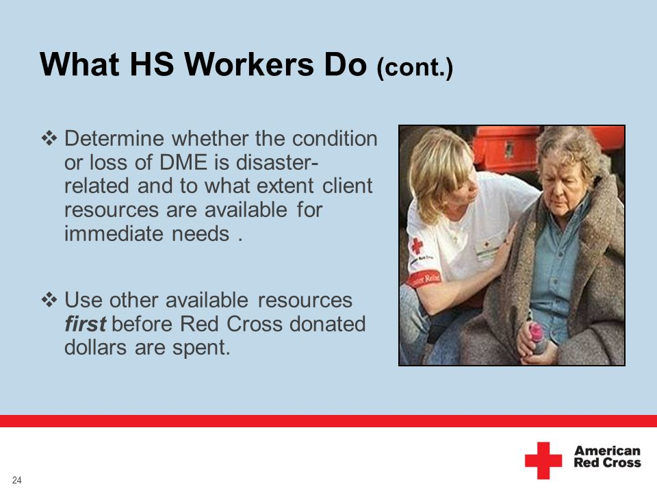 What HS Workers Do (cont.)  Determine whether the condition or loss of DME is disaster- related and to what extent client resources are available for immediate needs.