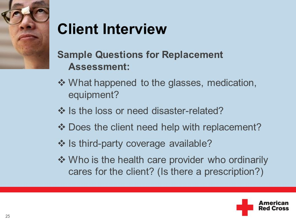 Client Interview Sample Questions for Replacement Assessment:  What happened to the glasses, medication, equipment.