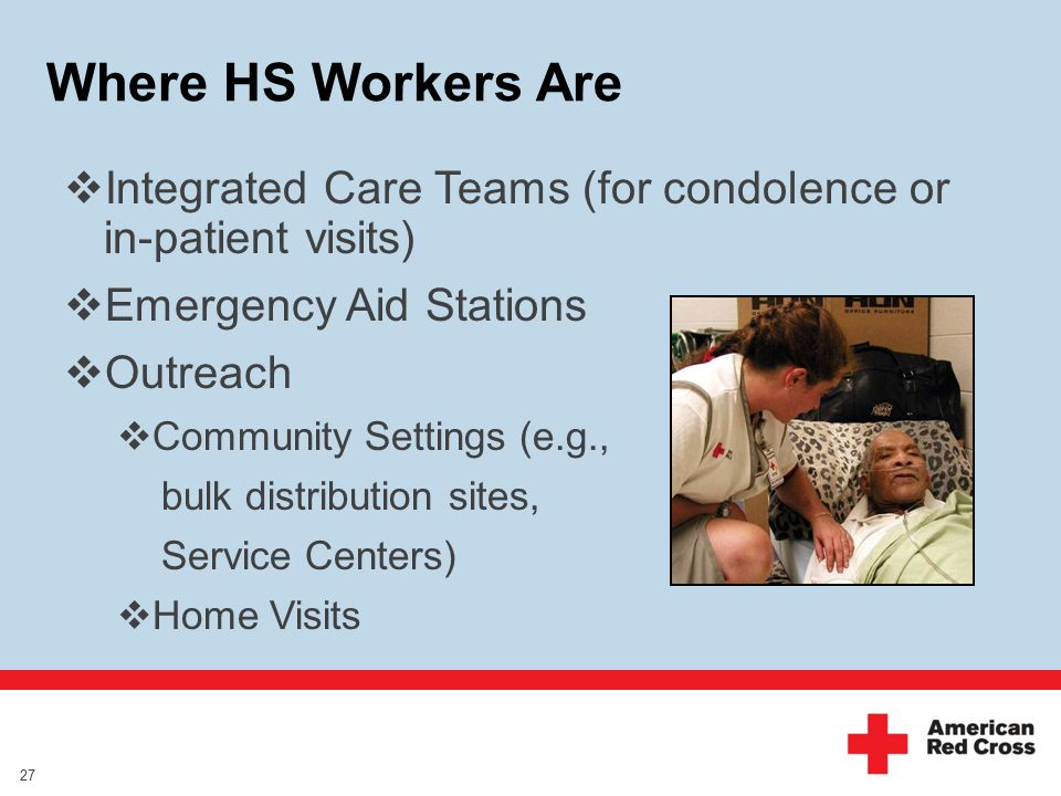 Where HS Workers Are  Integrated Care Teams (for condolence or in-patient visits)  Emergency Aid Stations  Outreach  Community Settings (e.g., bulk distribution sites, Service Centers)  Home Visits 27