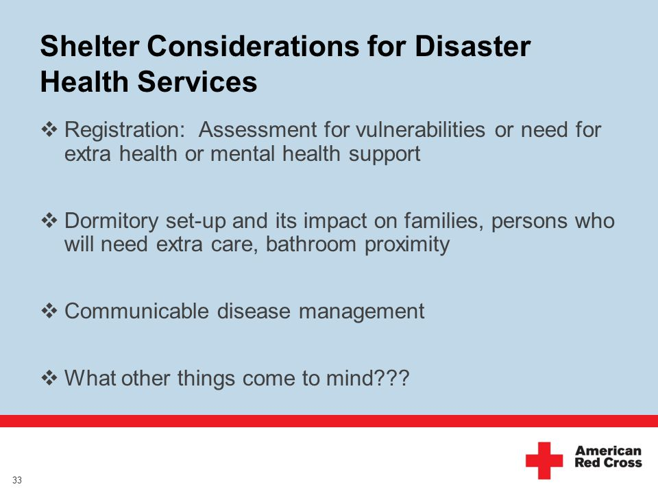 Shelter Considerations for Disaster Health Services  Registration: Assessment for vulnerabilities or need for extra health or mental health support  Dormitory set-up and its impact on families, persons who will need extra care, bathroom proximity  Communicable disease management  What other things come to mind??.