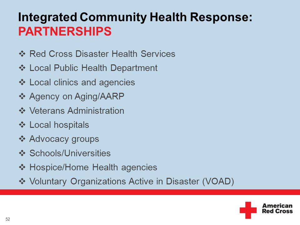 Integrated Community Health Response: PARTNERSHIPS  Red Cross Disaster Health Services  Local Public Health Department  Local clinics and agencies  Agency on Aging/AARP  Veterans Administration  Local hospitals  Advocacy groups  Schools/Universities  Hospice/Home Health agencies  Voluntary Organizations Active in Disaster (VOAD) 52