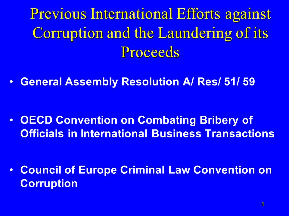 1 Previous International Efforts against Corruption and the Laundering of its Proceeds General Assembly Resolution A/ Res/ 51/ 59 OECD Convention on Combating Bribery of Officials in International Business Transactions Council of Europe Criminal Law Convention on Corruption