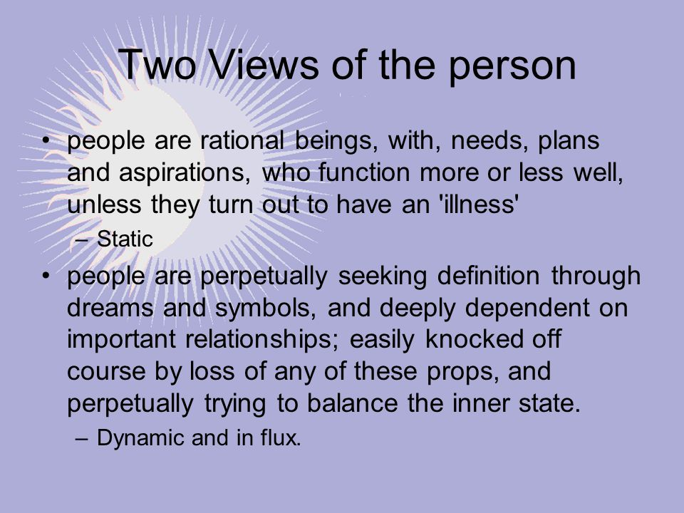 Two Views of the person people are rational beings, with, needs, plans and aspirations, who function more or less well, unless they turn out to have a