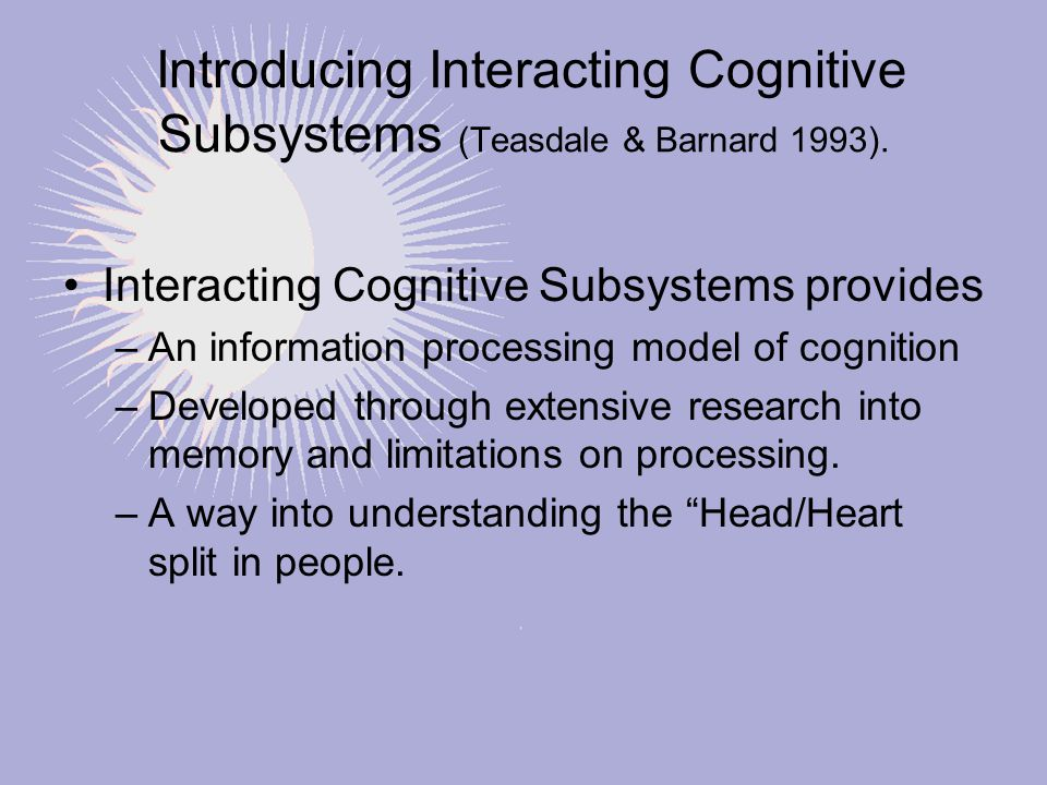Introducing Interacting Cognitive Subsystems (Teasdale & Barnard 1993). Interacting Cognitive Subsystems provides –An information processing model of