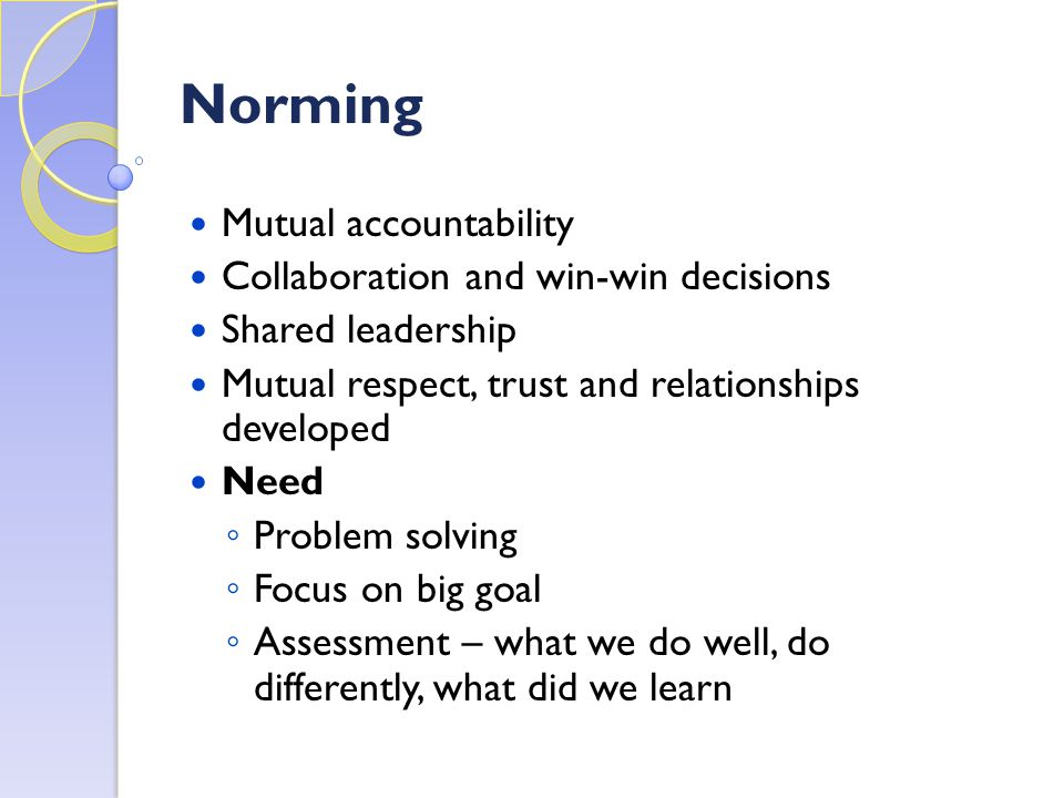 Norming Mutual accountability Collaboration and win-win decisions Shared leadership Mutual respect, trust and relationships developed Need ◦ Problem solving ◦ Focus on big goal ◦ Assessment – what we do well, do differently, what did we learn
