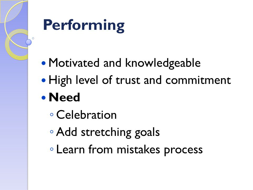 Performing Motivated and knowledgeable High level of trust and commitment Need ◦ Celebration ◦ Add stretching goals ◦ Learn from mistakes process