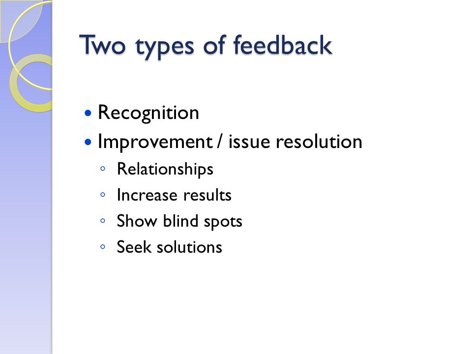 Two types of feedback Recognition Improvement / issue resolution ◦ Relationships ◦ Increase results ◦ Show blind spots ◦ Seek solutions
