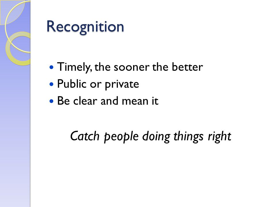 Recognition Timely, the sooner the better Public or private Be clear and mean it Catch people doing things right