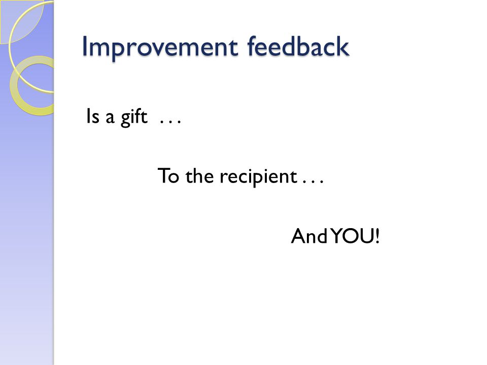Improvement feedback Is a gift... To the recipient... And YOU!
