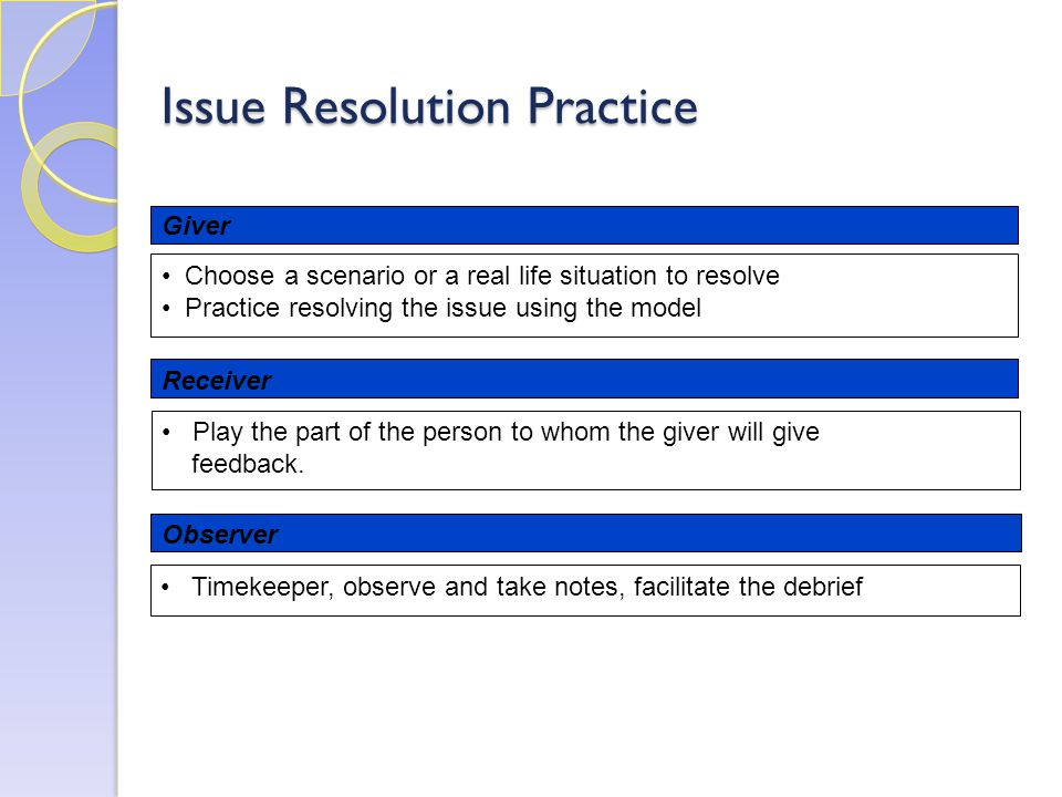 Issue Resolution Practice Giver Receiver Choose a scenario or a real life situation to resolve Practice resolving the issue using the model Play the part of the person to whom the giver will give feedback.