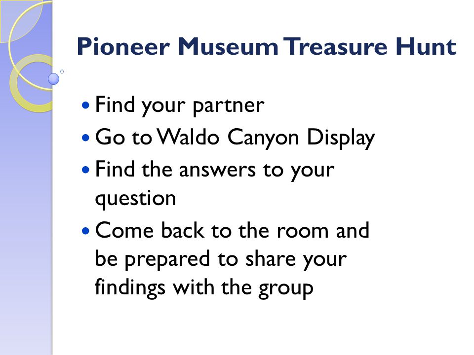 Pioneer Museum Treasure Hunt Find your partner Go to Waldo Canyon Display Find the answers to your question Come back to the room and be prepared to share your findings with the group