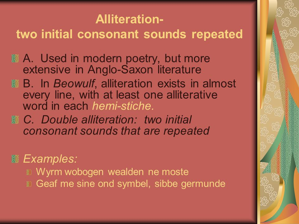 Alliteration- two initial consonant sounds repeated A. Used in modern poetry, but more extensive in Anglo-Saxon literature B. In Beowulf, alliteration