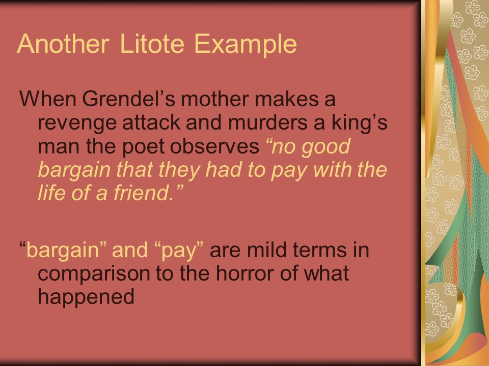 "Another Litote Example When Grendel's mother makes a revenge attack and murders a king's man the poet observes ""no good bargain that they had to pay w"