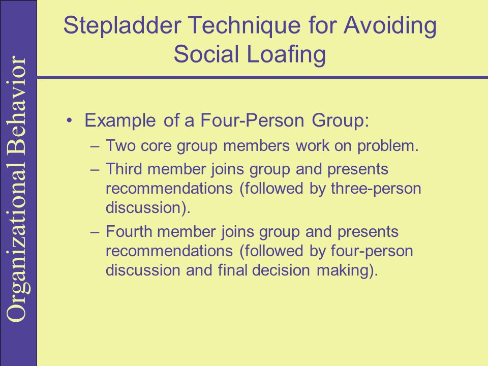 Organizational Behavior Stepladder Technique for Avoiding Social Loafing Example of a Four-Person Group: –Two core group members work on problem.