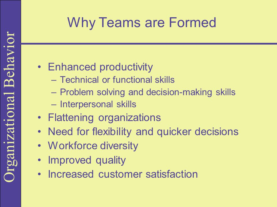 Why Teams are Formed Enhanced productivity –Technical or functional skills –Problem solving and decision-making skills –Interpersonal skills Flattenin