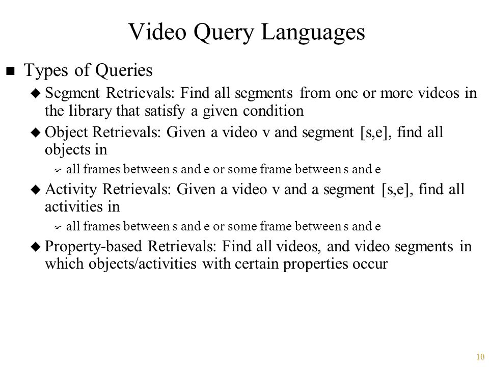 10 Video Query Languages n Types of Queries u Segment Retrievals: Find all segments from one or more videos in the library that satisfy a given condition u Object Retrievals: Given a video v and segment [s,e], find all objects in F all frames between s and e or some frame between s and e u Activity Retrievals: Given a video v and a segment [s,e], find all activities in F all frames between s and e or some frame between s and e u Property-based Retrievals: Find all videos, and video segments in which objects/activities with certain properties occur