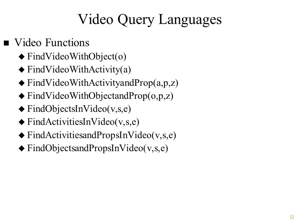 11 Video Query Languages n Video Functions u FindVideoWithObject(o) u FindVideoWithActivity(a) u FindVideoWithActivityandProp(a,p,z) u FindVideoWithObjectandProp(o,p,z) u FindObjectsInVideo(v,s,e) u FindActivitiesInVideo(v,s,e) u FindActivitiesandPropsInVideo(v,s,e) u FindObjectsandPropsInVideo(v,s,e)