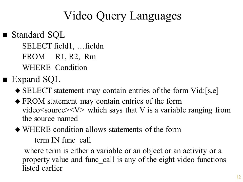 12 Video Query Languages n Standard SQL SELECT field1, …fieldn FROM R1, R2, Rm WHERE Condition n Expand SQL u SELECT statement may contain entries of the form Vid:[s,e] u FROM statement may contain entries of the form video which says that V is a variable ranging from the source named u WHERE condition allows statements of the form term IN func_call where term is either a variable or an object or an activity or a property value and func_call is any of the eight video functions listed earlier