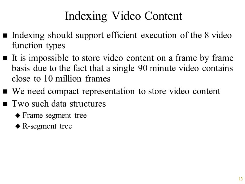 13 Indexing Video Content n Indexing should support efficient execution of the 8 video function types n It is impossible to store video content on a frame by frame basis due to the fact that a single 90 minute video contains close to 10 million frames n We need compact representation to store video content n Two such data structures u Frame segment tree u R-segment tree