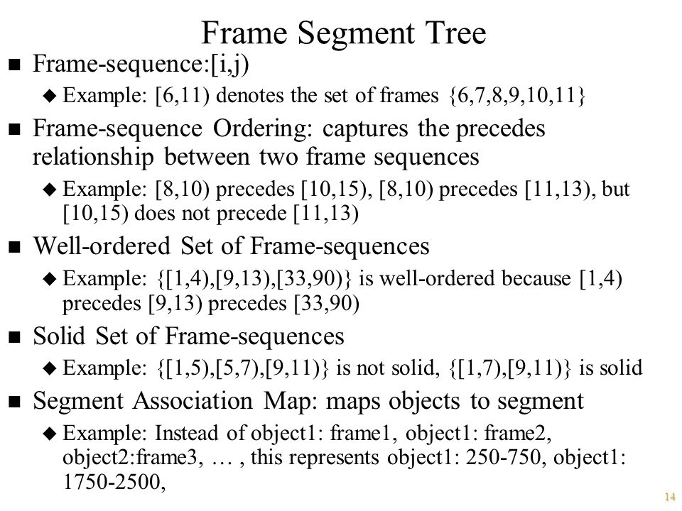 14 Frame Segment Tree n Frame-sequence:[i,j) u Example: [6,11) denotes the set of frames {6,7,8,9,10,11} n Frame-sequence Ordering: captures the precedes relationship between two frame sequences u Example: [8,10) precedes [10,15), [8,10) precedes [11,13), but [10,15) does not precede [11,13) n Well-ordered Set of Frame-sequences u Example: {[1,4),[9,13),[33,90)} is well-ordered because [1,4) precedes [9,13) precedes [33,90) n Solid Set of Frame-sequences u Example: {[1,5),[5,7),[9,11)} is not solid, {[1,7),[9,11)} is solid n Segment Association Map: maps objects to segment u Example: Instead of object1: frame1, object1: frame2, object2:frame3, …, this represents object1: 250-750, object1: 1750-2500,