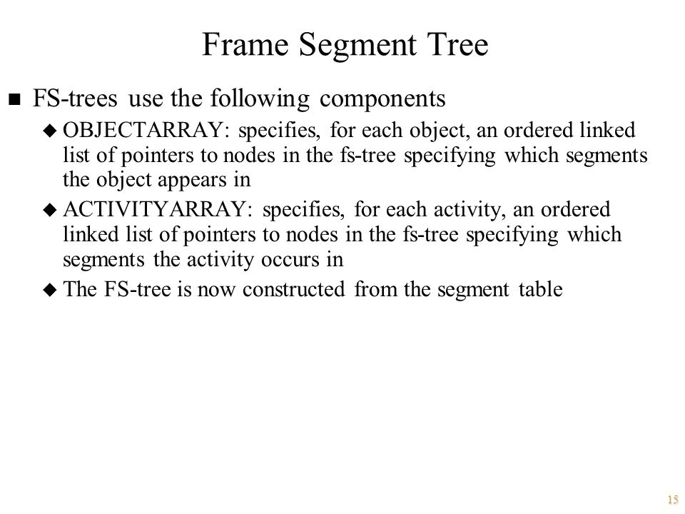 15 Frame Segment Tree n FS-trees use the following components u OBJECTARRAY: specifies, for each object, an ordered linked list of pointers to nodes in the fs-tree specifying which segments the object appears in u ACTIVITYARRAY: specifies, for each activity, an ordered linked list of pointers to nodes in the fs-tree specifying which segments the activity occurs in u The FS-tree is now constructed from the segment table