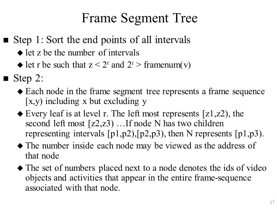 17 Frame Segment Tree n Step 1: Sort the end points of all intervals u let z be the number of intervals u let r be such that z framenum(v) n Step 2: u Each node in the frame segment tree represents a frame sequence [x,y) including x but excluding y u Every leaf is at level r.