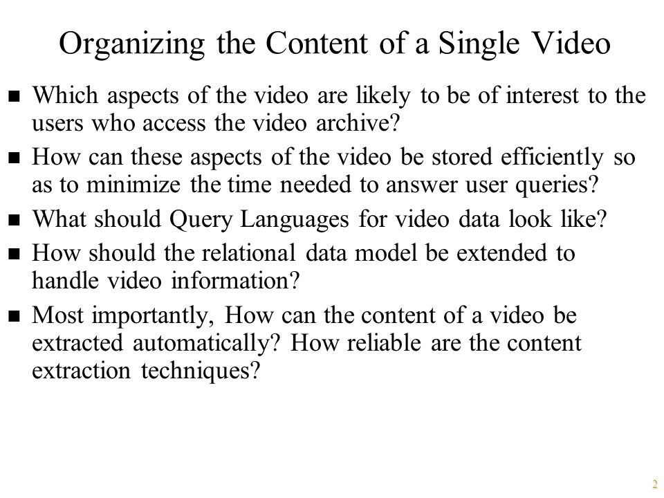 2 Organizing the Content of a Single Video n Which aspects of the video are likely to be of interest to the users who access the video archive.
