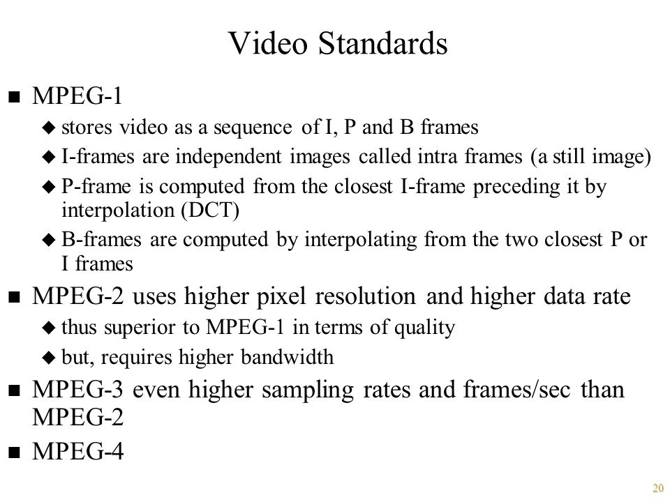 20 Video Standards n MPEG-1 u stores video as a sequence of I, P and B frames u I-frames are independent images called intra frames (a still image) u P-frame is computed from the closest I-frame preceding it by interpolation (DCT) u B-frames are computed by interpolating from the two closest P or I frames n MPEG-2 uses higher pixel resolution and higher data rate u thus superior to MPEG-1 in terms of quality u but, requires higher bandwidth n MPEG-3 even higher sampling rates and frames/sec than MPEG-2 n MPEG-4