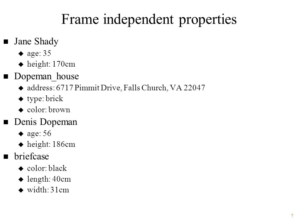 7 Frame independent properties n Jane Shady u age: 35 u height: 170cm n Dopeman_house u address: 6717 Pimmit Drive, Falls Church, VA 22047 u type: brick u color: brown n Denis Dopeman u age: 56 u height: 186cm n briefcase u color: black u length: 40cm u width: 31cm