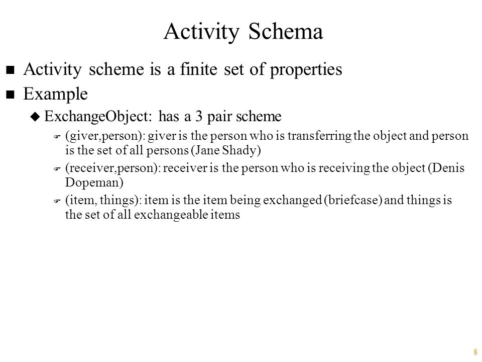 8 Activity Schema n Activity scheme is a finite set of properties n Example u ExchangeObject: has a 3 pair scheme F (giver,person): giver is the person who is transferring the object and person is the set of all persons (Jane Shady) F (receiver,person): receiver is the person who is receiving the object (Denis Dopeman) F (item, things): item is the item being exchanged (briefcase) and things is the set of all exchangeable items