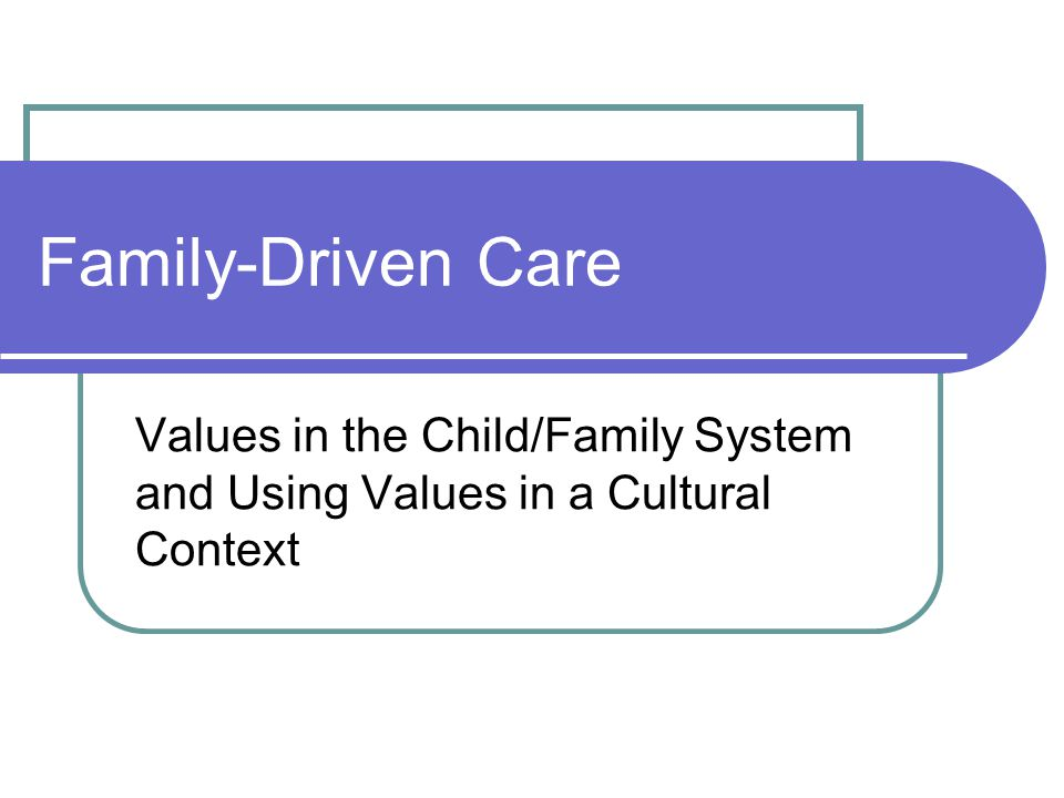 Family-Driven Care Values in the Child/Family System and Using Values in a Cultural Context