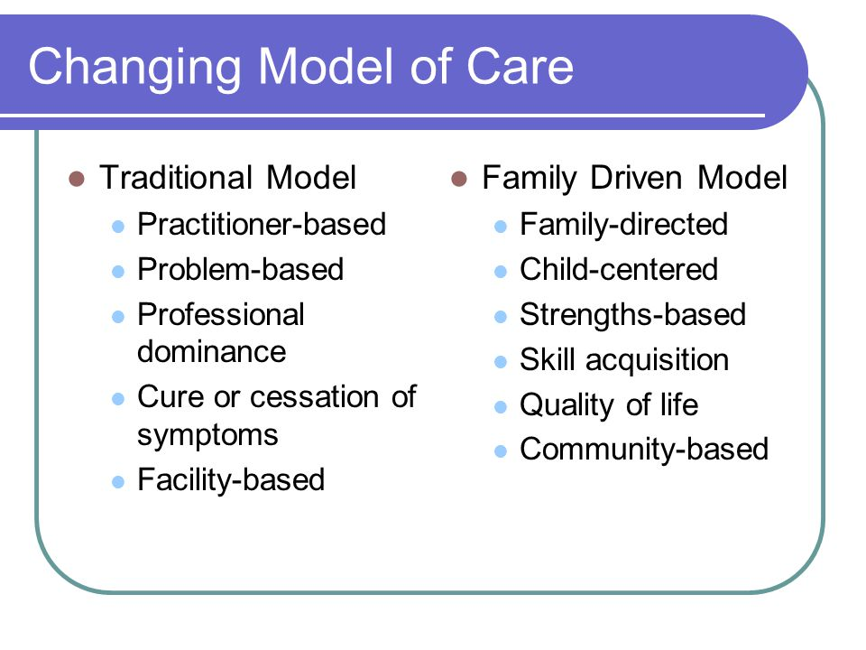 Changing Model of Care Traditional Model Practitioner-based Problem-based Professional dominance Cure or cessation of symptoms Facility-based Family Driven Model Family-directed Child-centered Strengths-based Skill acquisition Quality of life Community-based