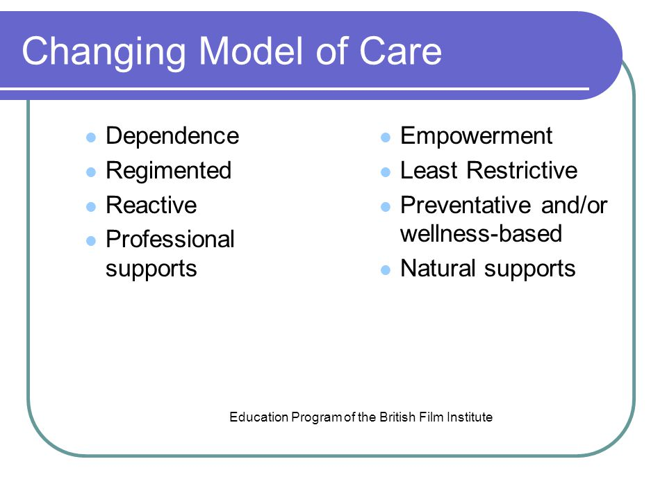 Changing Model of Care Dependence Regimented Reactive Professional supports Empowerment Least Restrictive Preventative and/or wellness-based Natural supports Education Program of the British Film Institute