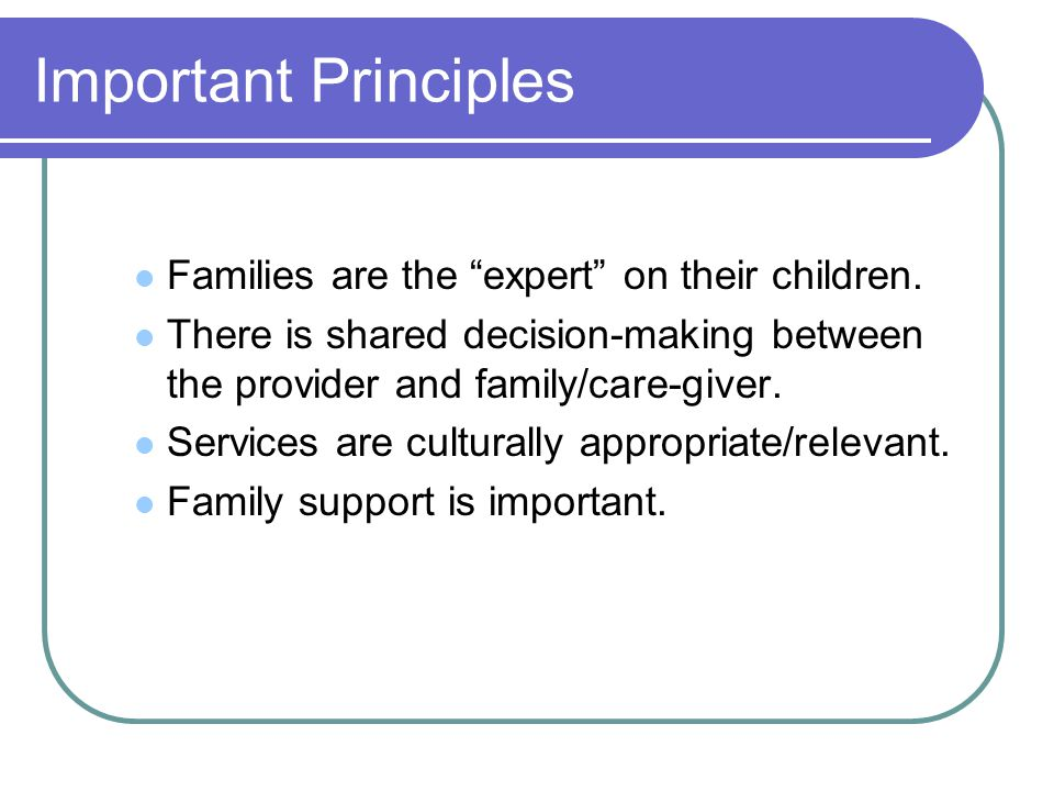 Important Principles Families are the expert on their children.