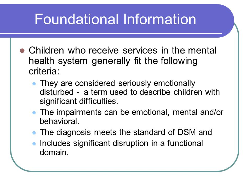 Foundational Information Children who receive services in the mental health system generally fit the following criteria: They are considered seriously emotionally disturbed - a term used to describe children with significant difficulties.