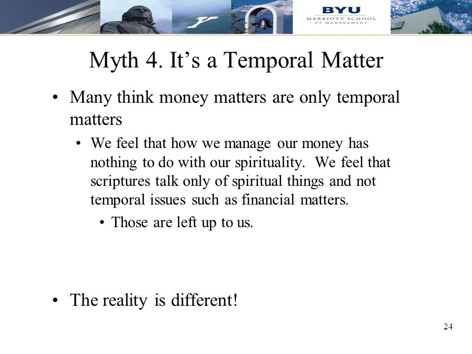 24 Myth 4. It's a Temporal Matter Many think money matters are only temporal matters We feel that how we manage our money has nothing to do with our s